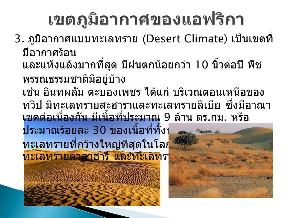 3. ภูมิอากาศแบบทะเลทราย (Desert Climate) เป็นเขตที่ มีอากาศร้อน และแห้งแล้งมากที่สุด มีฝนตกน้อยกว่า 10 นิ้วต่อปี พืช พรรณธรรมชาติมีอยู่บ้าง เช่น อินทผ