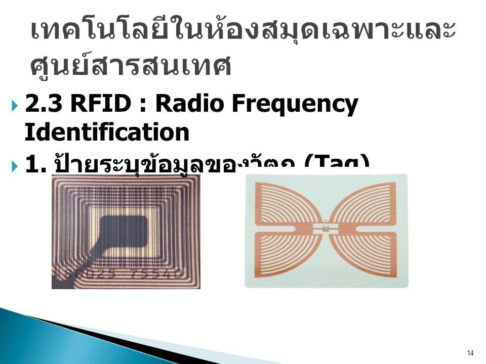 14  2.3 RFID : Radio Frequency Identification  1. ป้ายระบุข้อมูลของวัตถุ (Tag)