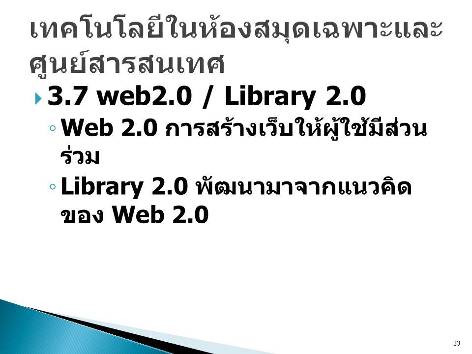  3.7 web2.0 / Library 2.0 ◦ Web 2.0 การสร้างเว็บให้ผู้ใช้มีส่วน ร่วม ◦ Library 2.0 พัฒนามาจากแนวคิด ของ Web 2.0 33