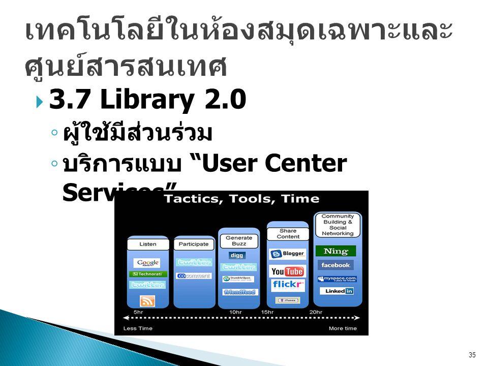  3.7 Library 2.0 ◦ ผู้ใช้มีส่วนร่วม ◦ บริการแบบ User Center Services 35