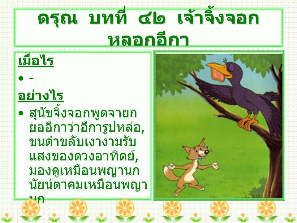 อย่างไร ( ต่อ ) สุนัขจิ้งจอกหลอกว่า อยากฟังเสียงอีกา เพราะถ้าเสียงดีก็จะเป็น เลิศ เป็นนกที่ประเสริฐ มาก อีกาหลงคำเยินยอของ สุนัขจิ้งจอก จึงตะโกน ร้องเสียง กา กา ออกมา ชิ้นหมูจากปากอีกาตก ลงพื้น สุนัขจิ้งจอกได้ชิ้นหมูไป กิน อีกาบินหนีไปด้วย ความรู้สึกอับอาย ดรุณ บทที่ ๔๒ เจ้าจิ้งจอก หลอกอีกา