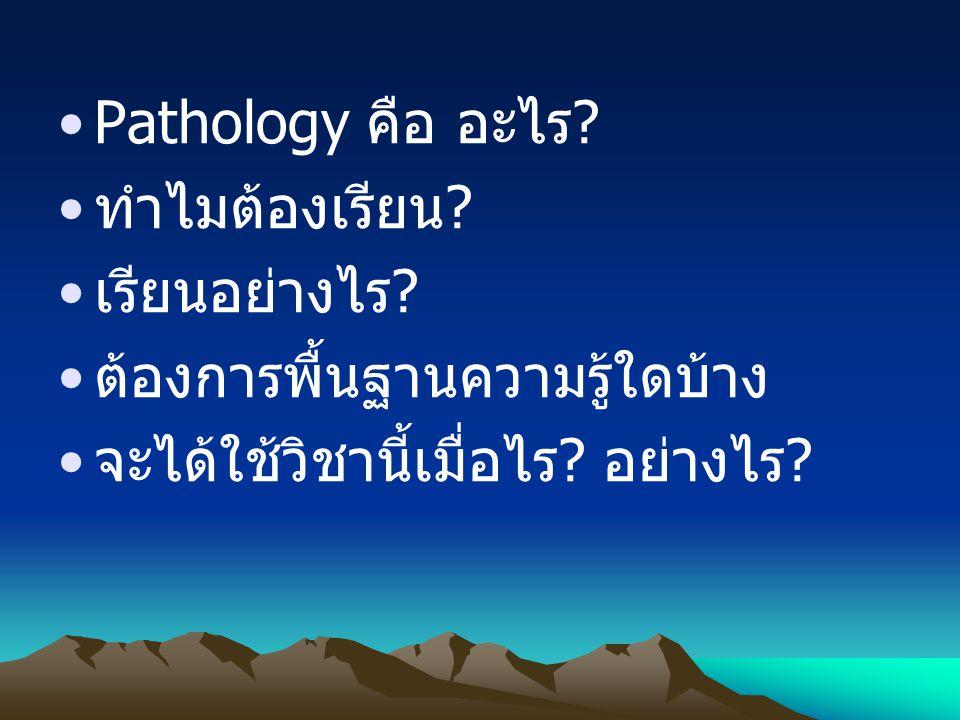 Pathology คือ อะไร? Pathology = Pathos + Logos Suffering Study Study of Disease พยาธิ วิทยา