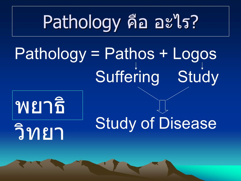 Pathology คือ อะไร? Pathology = Pathos + Logos Suffering Study Study of Disease พยาธิ วิทยา