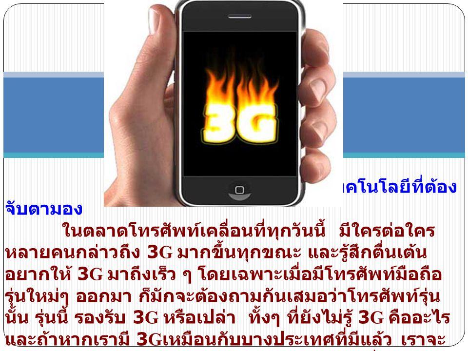 กว่าจะมาเป็น 3G 3G คือ เทคโนโลยีการสื่อสารไร้สายที่พัฒนาไปจนถึงยุคที่ 3 (3rd generation) เพราะถ้านับจากโทรศัพท์ เคลื่อนที่ยุคแรกที่เราเรียก กันว่าเล่นๆ ว่า รุ่นกระติกน้ำ ซึ่งมีขนาดใหญ่เทอะทะ ราคาหลักแสน ต่อเครื่องแล้ว ยุคที่ 2 คือการพัฒนาเทคโนโลยีมาสู่ยุคดิจิตอล ซึ่ง การสื่อสารไร้สายยุคนี้มีคุณภาพ สัญญาณชัดเจน มีการพัฒนา อย่างรวดเร็ว มีลูกเล่น มีคุณสมบัติการใช้งานที่หลากหลายมากขึ้น จากที่เคยใช้พูดได้อย่างเดียว ตอนนี้จะส่งหรือรับข้อความเป็นตัวอักษร เป็นภาพ เป็นภาพ กราฟฟิกก็ได้ แถมยังถ่ายภาพ บันทึกวีดิโอได้ด้วย โดยที่ตัวเครื่อง ก็มีขนาดเล็กลง ราคาย่อมเยามากขึ้นจนแทบทุกคนมีไว้ใช้เองได้ ซึ่งเป็นสิ่งสำคัญที่ทำให้การสื่อสารไร้สายได้รับความนิยมมากขึ้น อย่างมหาศาล จนในปัจจุบัน มีผู้ใช้โทรศัพท์เคลื่อนที่ทั่วโลกอยู่ กว่า 1,500 ล้านคนทีเดียว