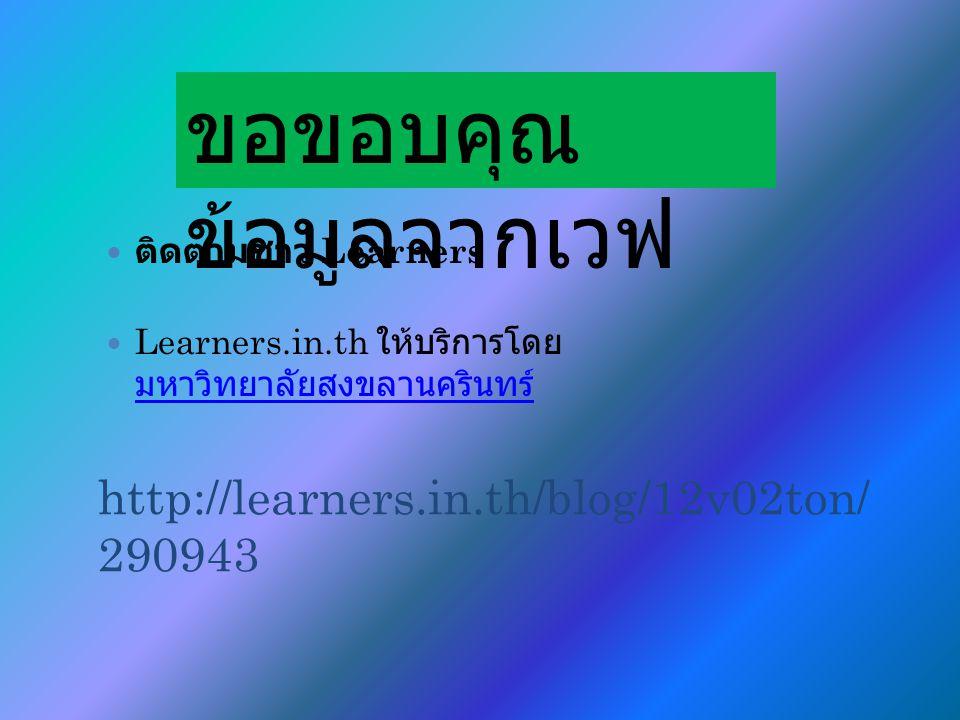 http://learners.in.th/blog/12v02ton/ 290943 ติดตามชาว Learners Learners.in.th ให้บริการโดย มหาวิทยาลัยสงขลานครินทร์ มหาวิทยาลัยสงขลานครินทร์ ขอขอบคุณ ข้อมูลจากเวฟ
