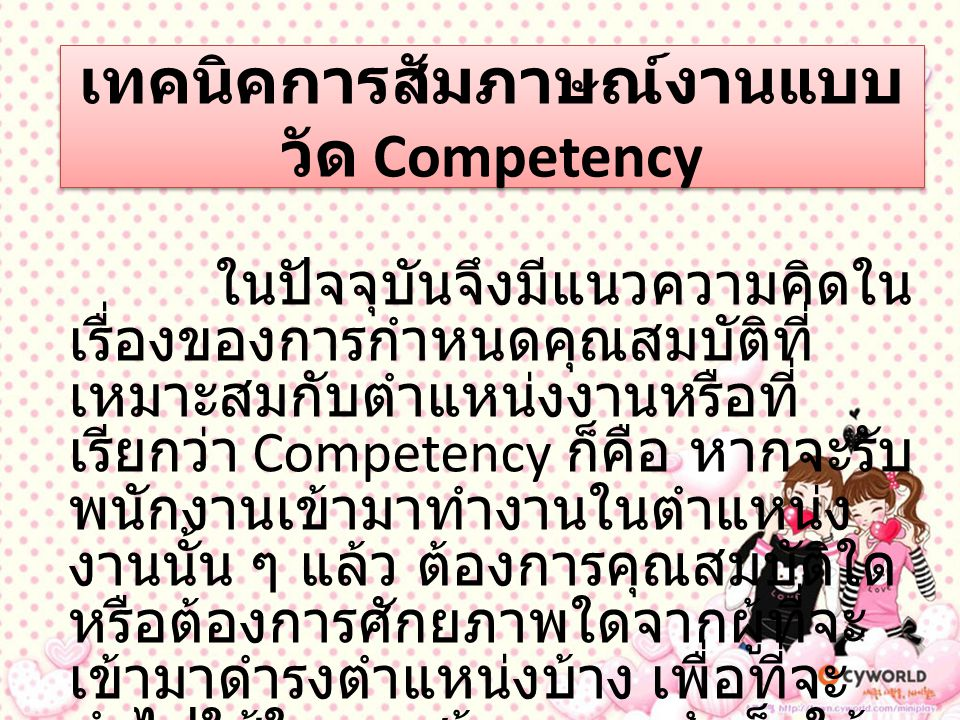 เทคนิคการสัมภาษณ์งานแบบ วัด Competency ในปัจจุบันจึงมีแนวความคิดใน เรื่องของการกำหนดคุณสมบัติที่ เหมาะสมกับตำแหน่งงานหรือที่ เรียกว่า Competency ก็คือ