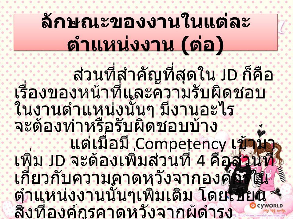 ประเภทของ (Competency) ประเภทของ Competency แบ่งประเภทของ Competency ออกได้เป็น 2 ประเภท คือ - Core Competency ความสามารถพื้นฐานทั่ว ๆ ไปทุก ตำแหน่งงานควรจะต้องมี - Technical / Functional Competency เป็นความสามารถหรือ ศักยภาพที่เกี่ยวกับงานที่ตำแหน่ง งานนั้น ๆจะต้องมี