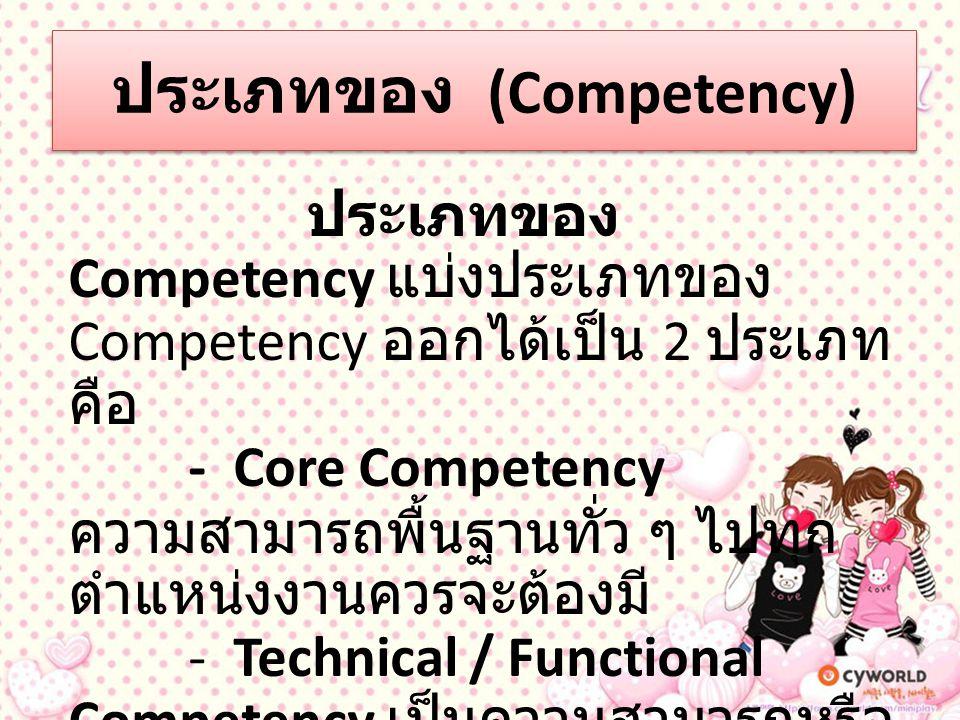 ประเภทของ (Competency) ประเภทของ Competency แบ่งประเภทของ Competency ออกได้เป็น 2 ประเภท คือ - Core Competency ความสามารถพื้นฐานทั่ว ๆ ไปทุก ตำแหน่งงา