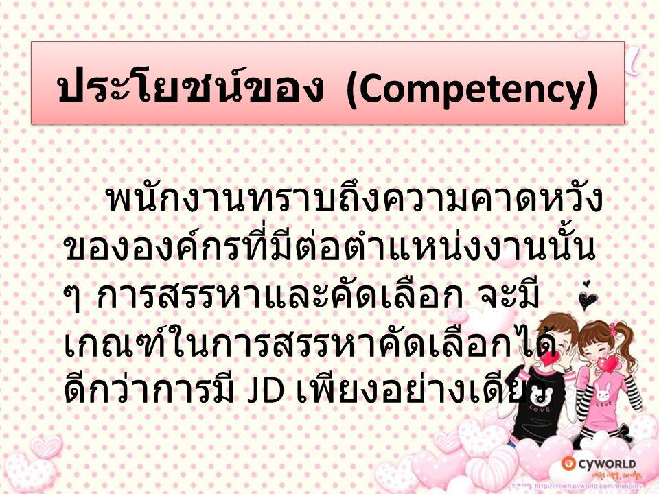 ประโยชน์ของ (Competency) ( ต่อ ) การกำหนด Competency ในทุก ตำแหน่งงานอย่างชัดเจน จะสามารถ สอดคล้องเชื่อมโยงกับระบบการ ประเมินผลการปฏิบัติงานได้ โดยการ นำ Competency มาเป็นเกณฑ์ (Criteria) ในการวัดผลซึ่งจะทำให้การ ประเมินผลการปฏิบัติงานมีความ ถูกต้องใกล้เคียง (accuracy) มากขึ้น