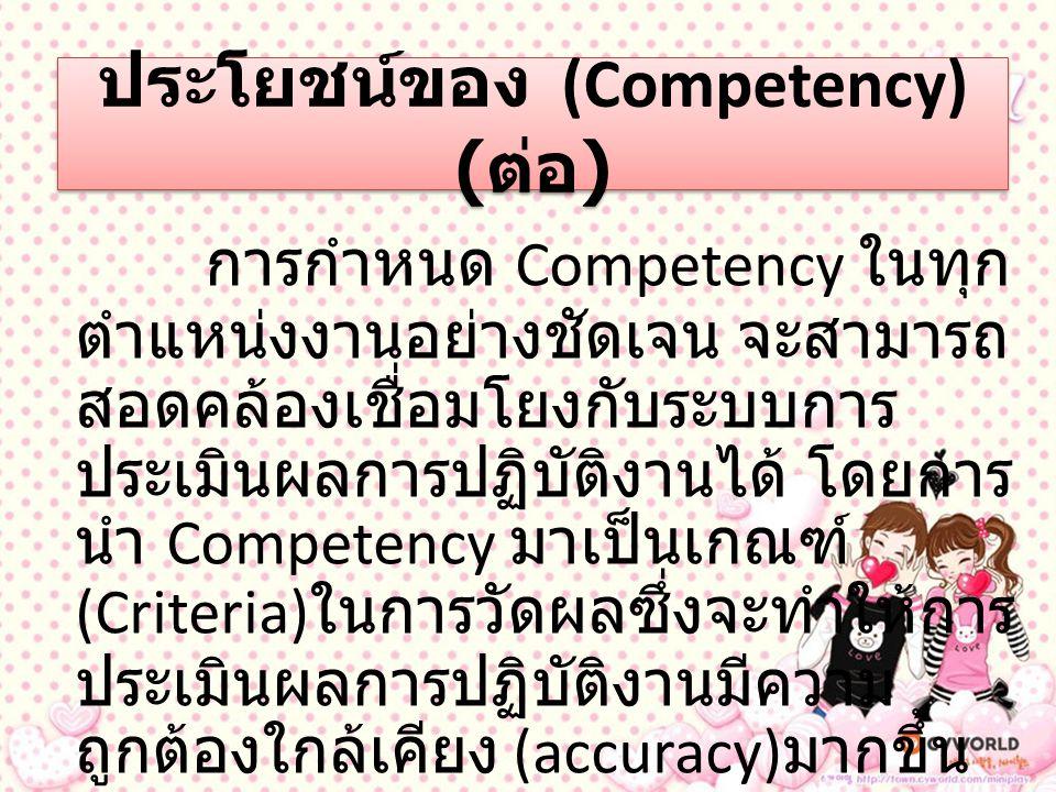 ประโยชน์ของ (Competency) ( ต่อ ) การนำ Competency มาใช้ กันอย่างแพร่หลาย พนักงานก็จะ รับทราบว่าองค์กรคาดหวังอะไร จากตนเองบ้าง ในขณะที่องค์กรก็ จะสามารถวัดผลการทำงานของ พนักงานได้อย่างมีประสิทธิภาพ มากยิ่งขึ้น