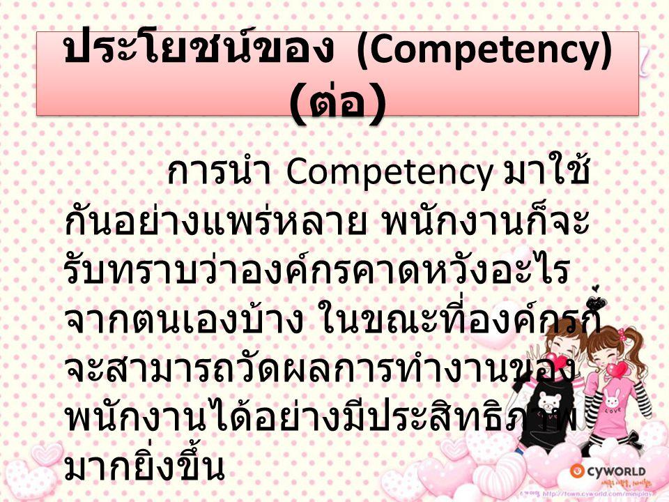 ประโยชน์ของ (Competency) ( ต่อ ) การนำ Competency มาใช้ กันอย่างแพร่หลาย พนักงานก็จะ รับทราบว่าองค์กรคาดหวังอะไร จากตนเองบ้าง ในขณะที่องค์กรก็ จะสามาร