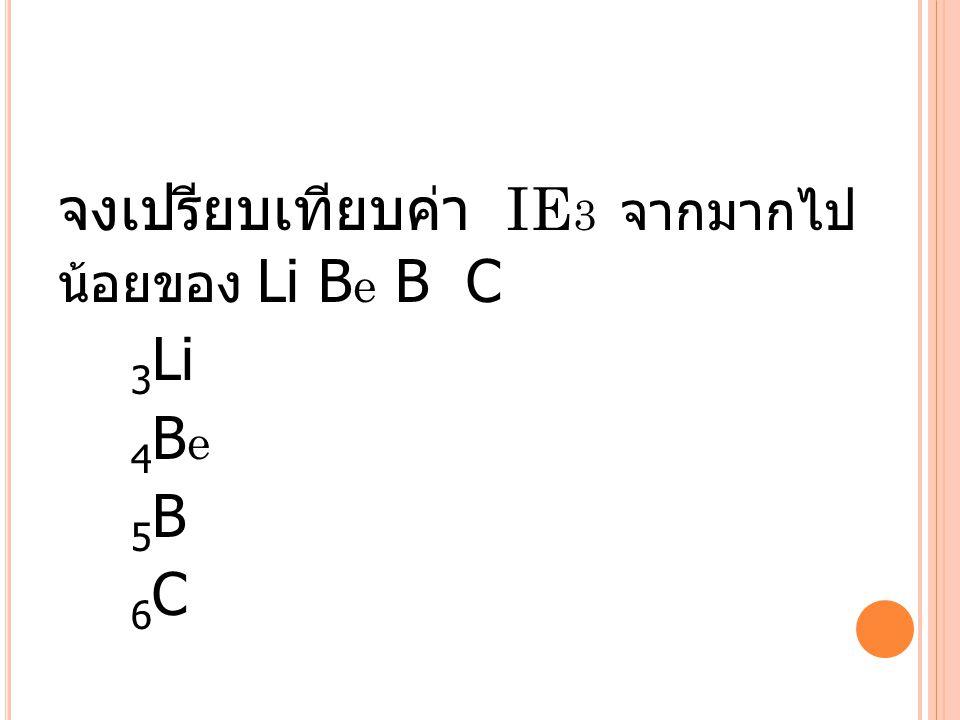 จงเปรียบเทียบค่า IE 3 จากมากไป น้อยของ Li B e B C 3 Li 4 B e 5 B 6 C
