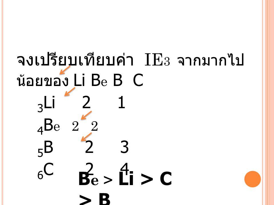จงเปรียบเทียบค่า IE 3 จากมากไป น้อยของ Li B e B C 3 Li 2 1 4 B e 2 2 5 B 2 3 6 C 2 4 B e > Li > C > B