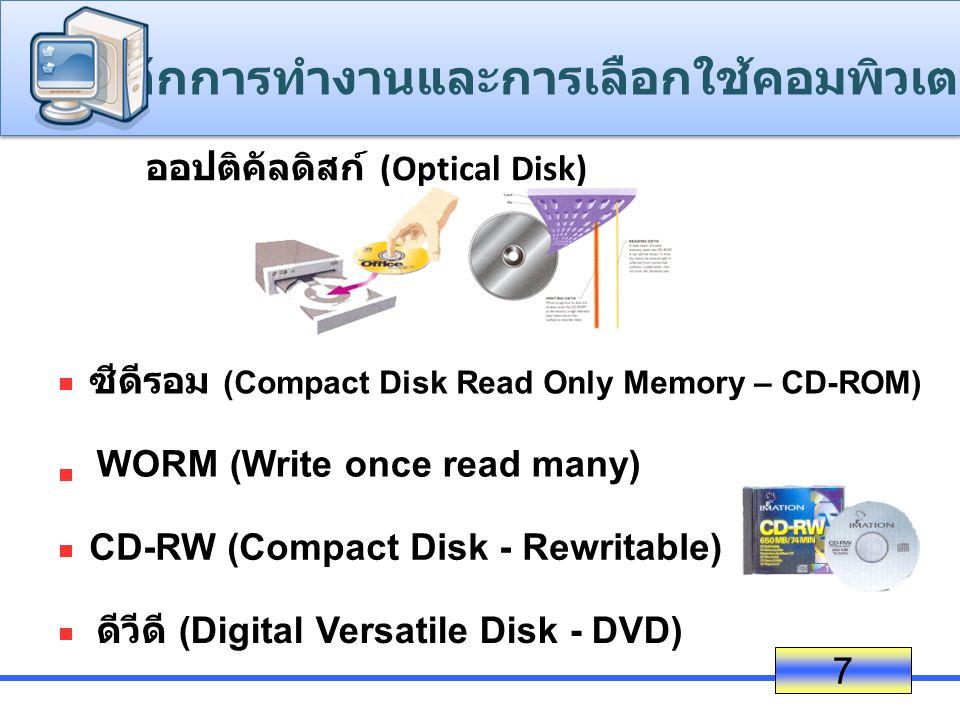 ออปติคัลดิสก์ (Optical Disk) 7 ซีดีรอม (Compact Disk Read Only Memory – CD-ROM) WORM (Write once read many) CD-RW (Compact Disk - Rewritable) ดีวีดี (