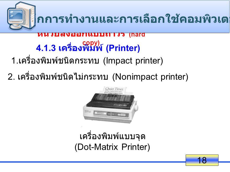 18 4.1.3 เครื่องพิมพ์ (Printer) 1. เครื่องพิมพ์ชนิดกระทบ (Impact printer) 2. เครื่องพิมพ์ชนิดไม่กระทบ (Nonimpact printer) เครื่องพิมพ์แบบจุด (Dot-Matr