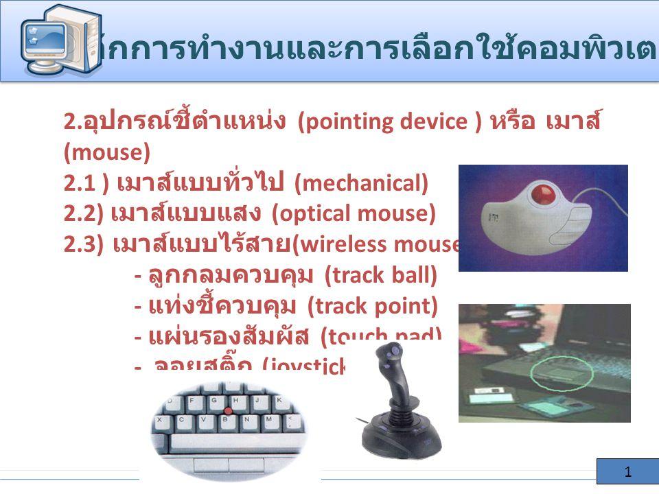 2. อุปกรณ์ชี้ตำแหน่ง (pointing device ) หรือ เมาส์ (mouse) 2.1 ) เมาส์แบบทั่วไป (mechanical) 2.2) เมาส์แบบแสง (optical mouse) 2.3) เมาส์แบบไร้สาย (wir