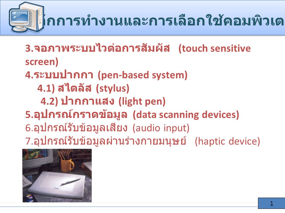3. จอภาพระบบไวต่อการสัมผัส (touch sensitive screen) 4. ระบบปากกา (pen-based system) 4.1) สไตลัส (stylus) 4.2) ปากกาแสง (light pen) 5. อุปกรณ์กราดข้อมู