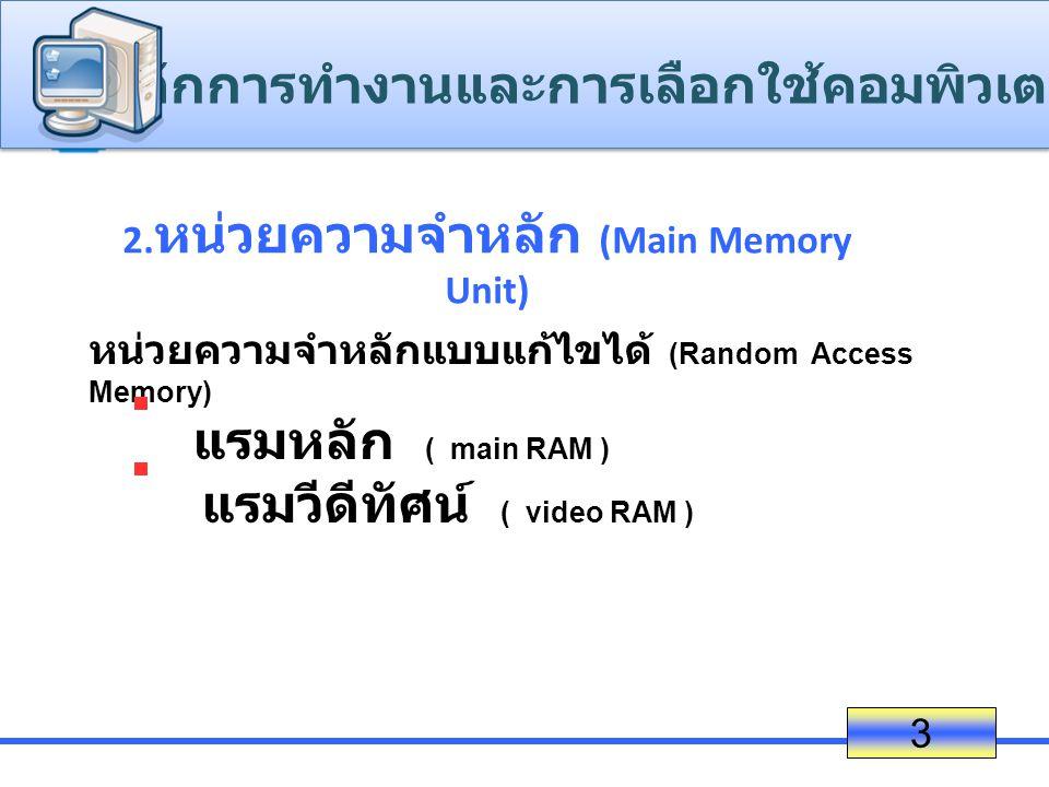 2. หน่วยความจำหลัก (Main Memory Unit) 3 หน่วยความจำหลักแบบแก้ไขได้ (Random Access Memory) แรมหลัก ( main RAM ) แรมวีดีทัศน์ ( video RAM ) ห ลักการทำงา