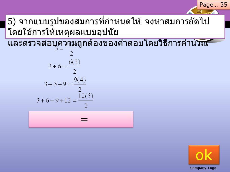 www.thmemgallery.com Company Logo 5) จากแบบรูปของสมการที่กำหนดให้ จงหาสมการถัดไป โดยใช้การให้เหตุผลแบบอุปนัย และตรวจสอบความถูกต้องของคำตอบโดยวิธีการคำนวณ 3) 2 = 4 – 2 2 + 4 = 8 - 2 2 + 4 + 8 = 16 - 2 2 + 4 + 8 + 16 = 32 - 2 Page… 34 ok