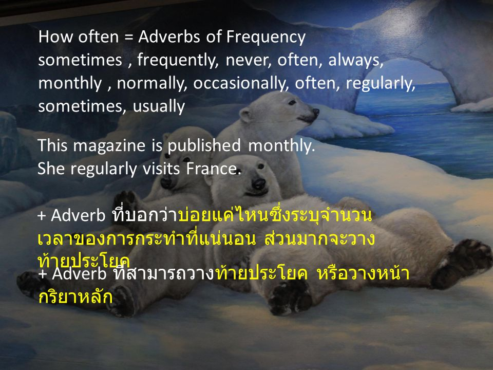 How often = Adverbs of Frequency sometimes, frequently, never, often, always, monthly, normally, occasionally, often, regularly, sometimes, usually This magazine is published monthly.