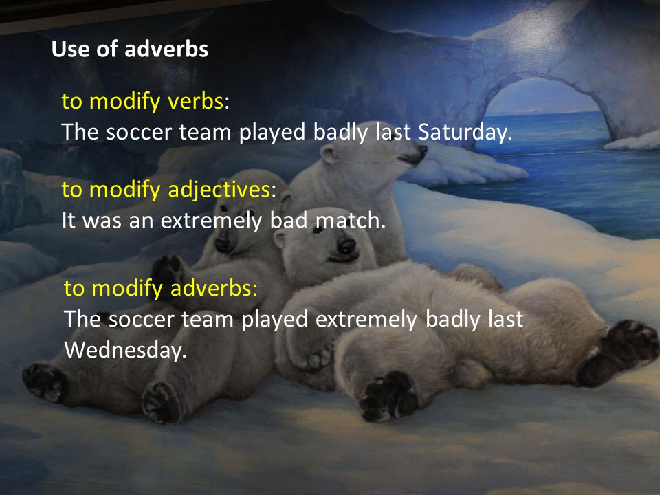 Use of adverbs to modify verbs: The soccer team played badly last Saturday.