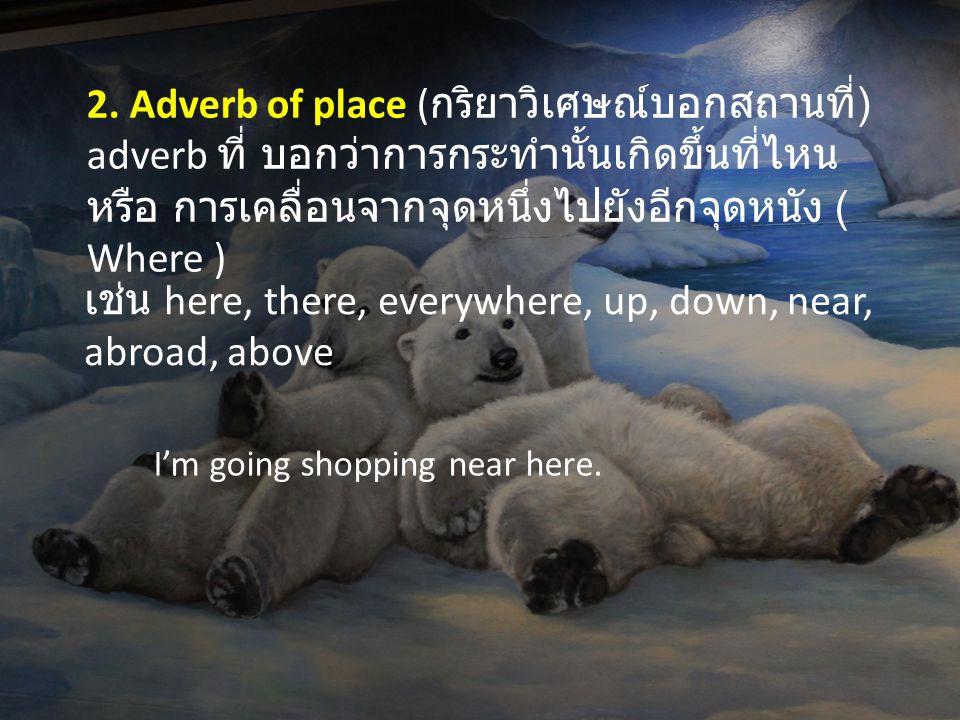 เช่น here, there, everywhere, up, down, near, abroad, above 2. Adverb of place ( กริยาวิเศษณ์บอกสถานที่ ) adverb ที่ บอกว่าการกระทำนั้นเกิดขึ้นที่ไหน