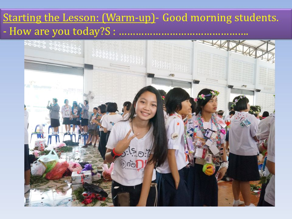 Starting the Lesson: (Warm-up)- Good morning students. - How are you today?S : ………………………………………. Starting the Lesson: (Warm-up)- Good morning students.