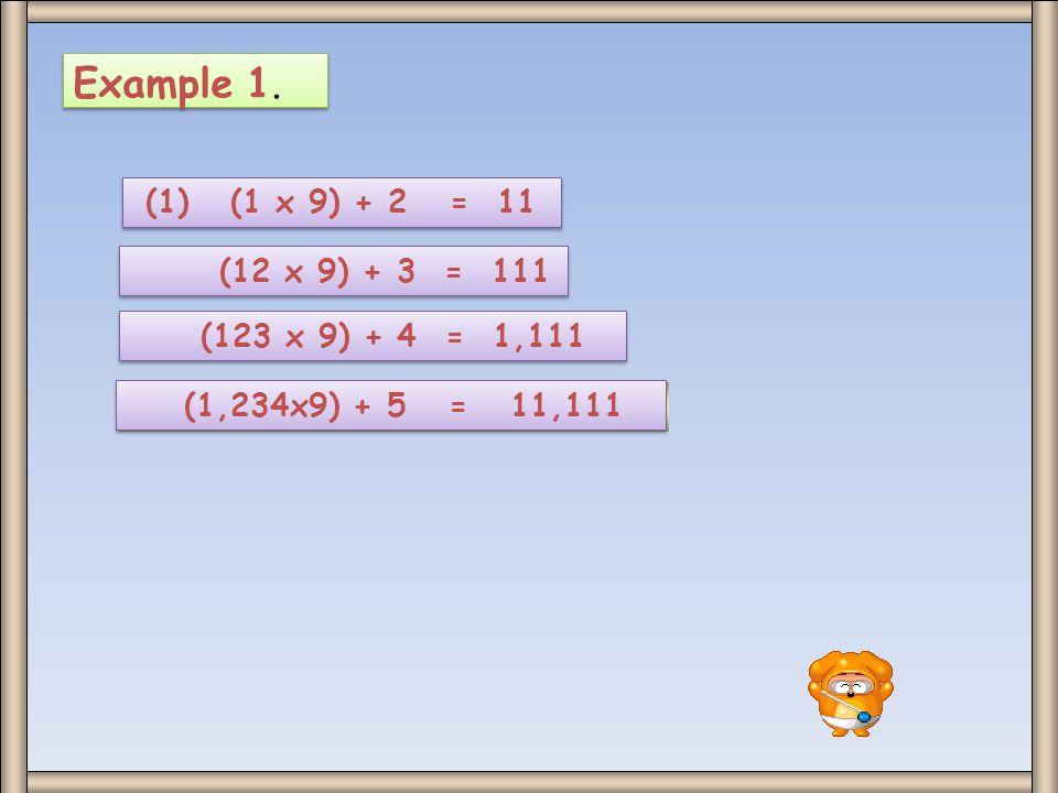 Example 1. (1) (1 x 9) + 2 = 11 (12 x 9) + 3 = 111 (123 x 9) + 4 = 1,111 (1,234x9) + 5 = 11,111