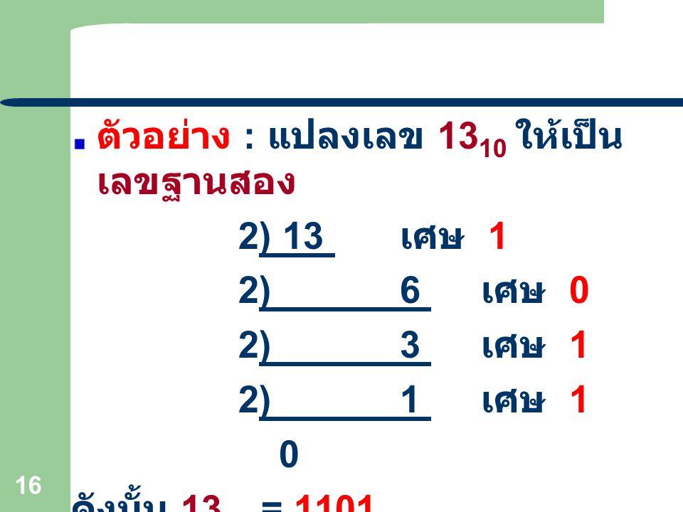 16 ตัวอย่าง : แปลงเลข 13 10 ให้เป็น เลขฐานสอง 2) 13 เศษ 1 2) 6 เศษ 0 2) 3 เศษ 1 2) 1 เศษ 1 0 ดังนั้น 13 10 = 1101 2