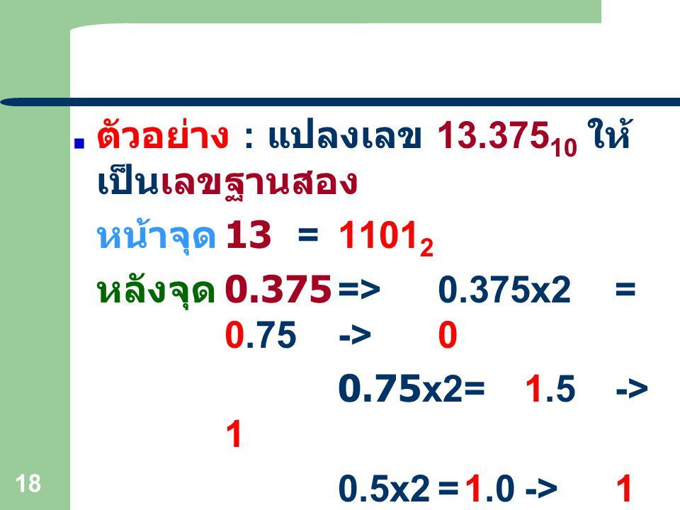 18 ตัวอย่าง : แปลงเลข 13.375 10 ให้ เป็นเลขฐานสอง หน้าจุด 13=1101 2 หลังจุด 0.375=>0.375x2= 0.75->0 0.75x2=1.5-> 1 0.5x2=1.0->1 0.375=0.011 2 ดังนั้น