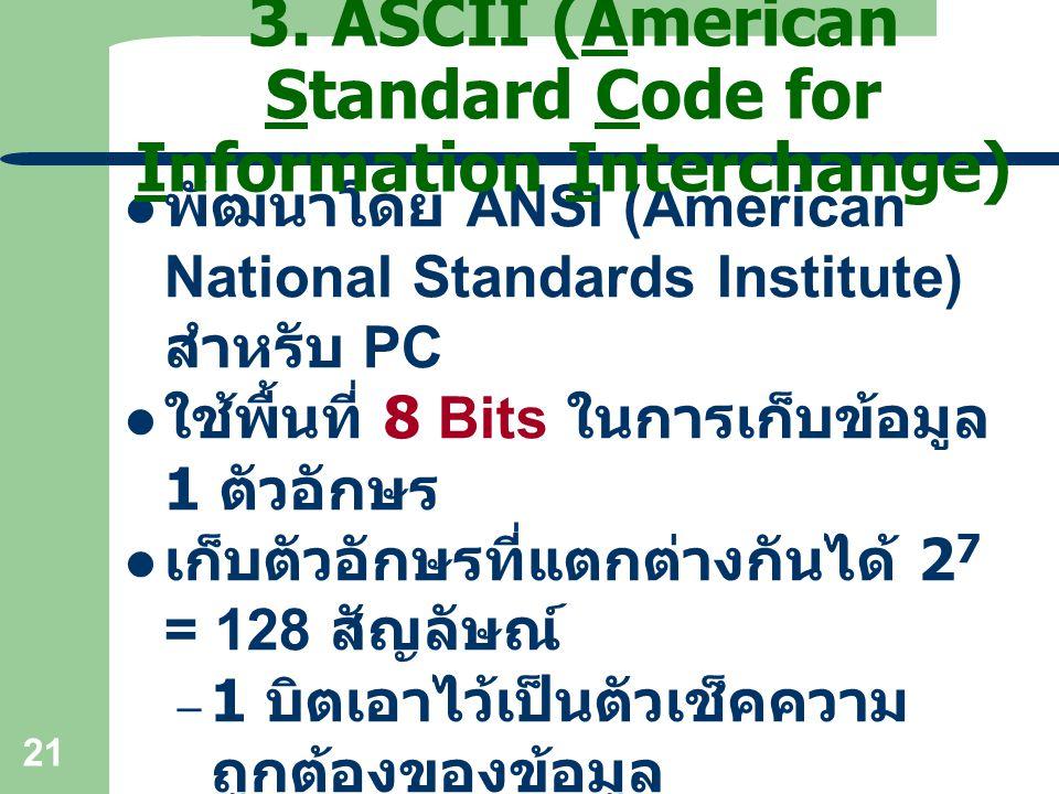 21 พัฒนาโดย ANSI (American National Standards Institute) สำหรับ PC ใช้พื้นที่ 8 Bits ในการเก็บข้อมูล 1 ตัวอักษร เก็บตัวอักษรที่แตกต่างกันได้ 2 7 = 128