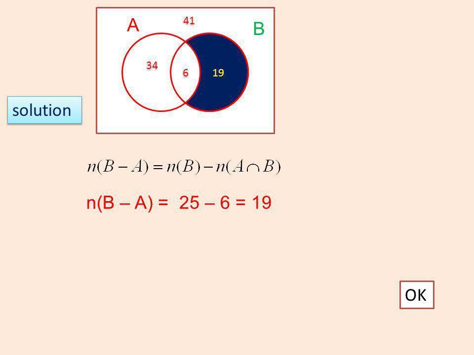 A B 5) The diagram shows the set U, A and B It is given that n(U)=100, n(A)=40, n(B) =25, 6 6 34 19 41 OK Practice 1.4 + + = 59
