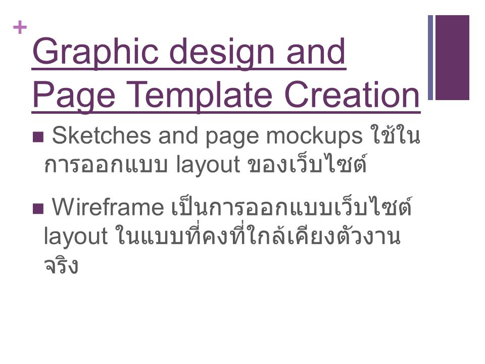 + Graphic design and Page Template Creation Sketches and page mockups ใช้ใน การออกแบบ layout ของเว็บไซต์ Wireframe เป็นการออกแบบเว็บไซต์ layout ในแบบท