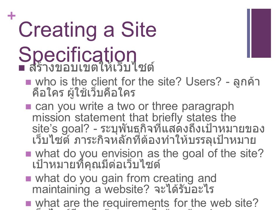 + Creating a Site Specification สร้างขอบเขตให้เว็บไซต์ who is the client for the site? Users? - ลูกค้า คือใคร ผู้ใช้เว็บคือใคร can you write a two or