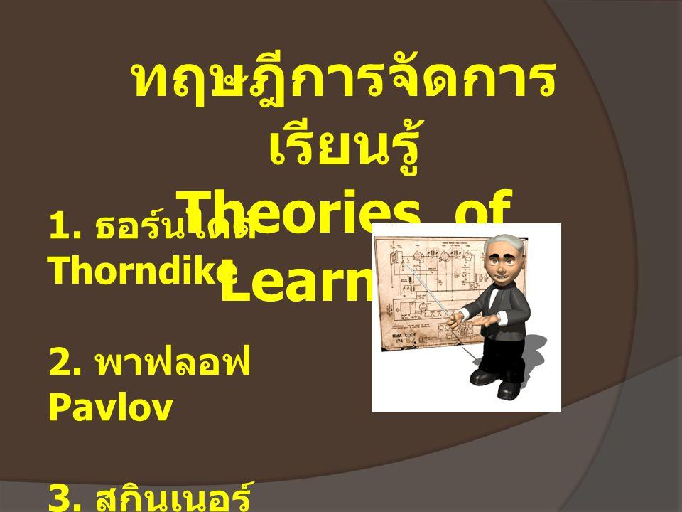ทฤษฎีการจัดการ เรียนรู้ Theories of Learning 1. ธอร์นไดด์ Thorndike 2. พาฟลอฟ Pavlov 3. สกินเนอร์ Skinner