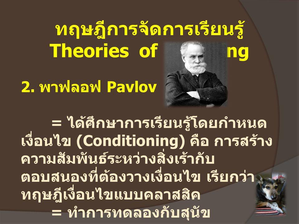 ทฤษฎีการจัดการเรียนรู้ Theories of Learning 2. พาฟลอฟ Pavlov = ได้ศึกษาการเรียนรู้โดยกำหนด เงื่อนไข (Conditioning) คือ การสร้าง ความสัมพันธ์ระหว่างสิ่