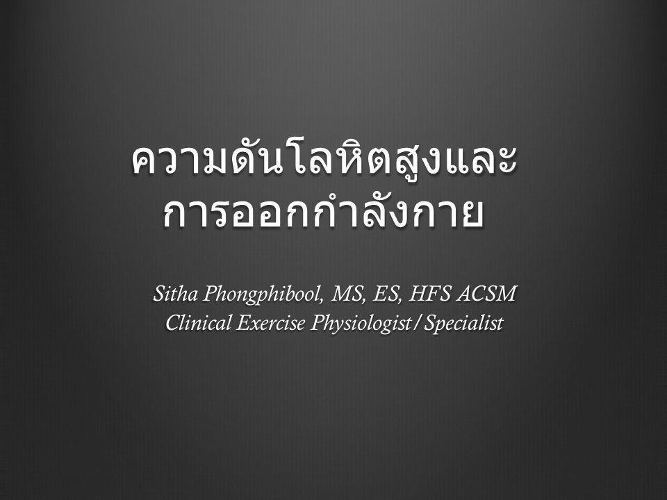 ความดันโลหิตสูงและ การออกกำลังกาย Sitha Phongphibool, MS, ES, HFS ACSM Clinical Exercise Physiologist/Specialist