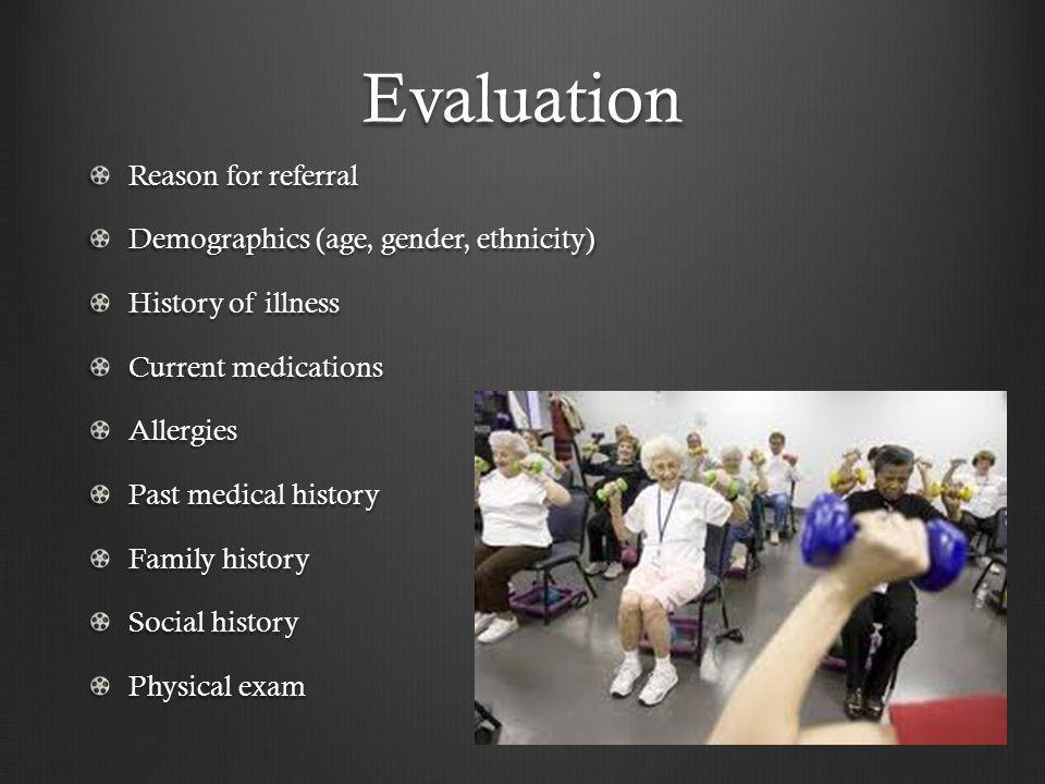 Evaluation Reason for referral Demographics (age, gender, ethnicity) History of illness Current medications Allergies Past medical history Family hist
