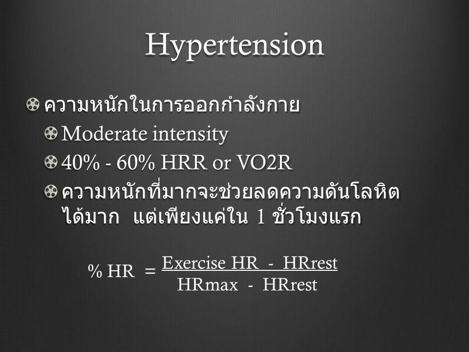 Hypertension ความหนักในการออกกำลังกาย Moderate intensity 40% - 60% HRR or VO2R ความหนักที่มากจะช่วยลดความดันโลหิต ได้มาก แต่เพียงแค่ใน 1 ชั่วโมงแรก Exercise HR - HRrest HRmax - HRrest % HR =