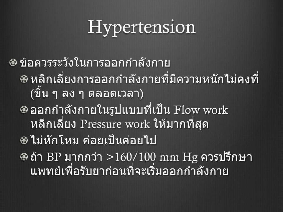 Hypertension ข้อควรระวังในการออกกำลังกาย หลีกเลี่ยงการออกกำลังกายที่มีความหนักไม่คงที่ ( ขึ้น ๆ ลง ๆ ตลอดเวลา ) ออกกำลังกายในรูปแบบที่เป็น Flow work ห