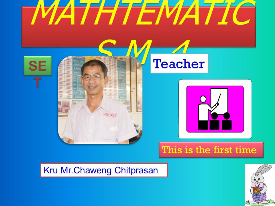MATHTEMATIC S M.4 Teacher SE T Kru Mr.Chaweng Chitprasan This is the first time
