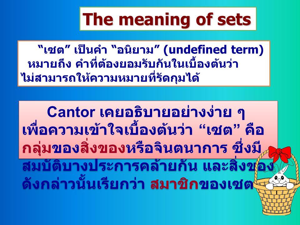 """The meaning of sets """" เซต """" เป็นคำ """" อนิยาม """" (undefined term) หมายถึง คำที่ต้องยอมรับกันในเบื้องต้นว่า ไม่สามารถให้ความหมายที่รัดกุมได้ Cantor เคยอธิ"""