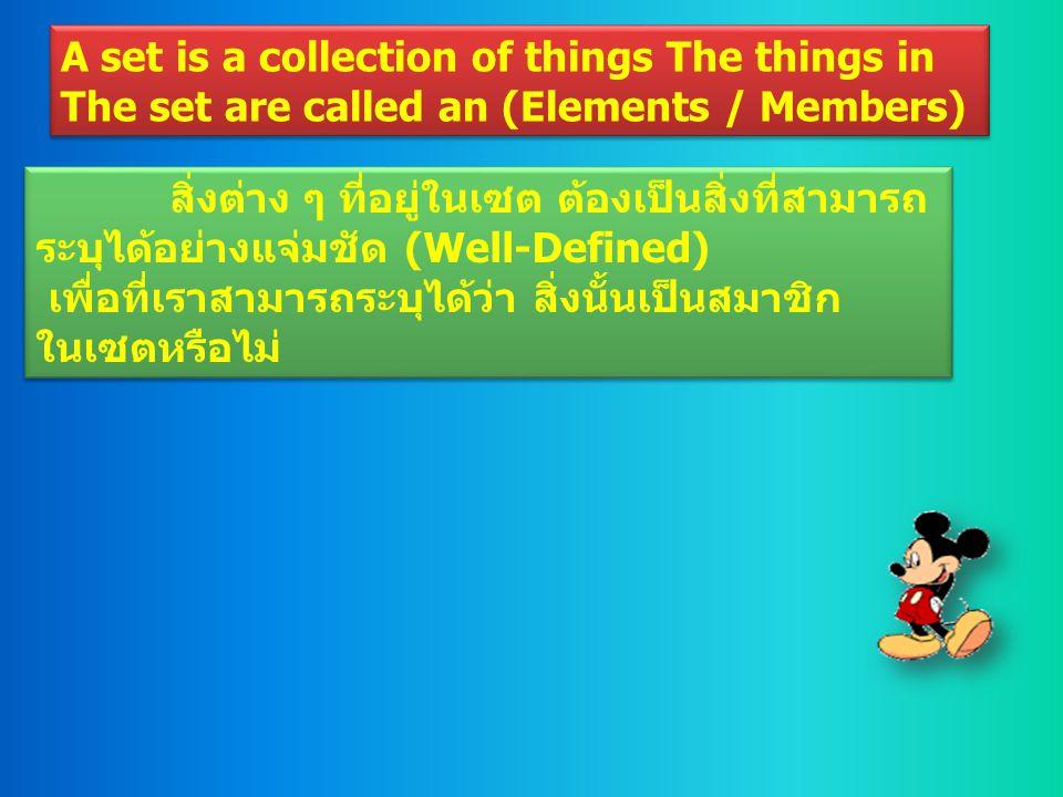 A set is a collection of things The things in The set are called an (Elements / Members) A set is a collection of things The things in The set are called an (Elements / Members) สิ่งต่าง ๆ ที่อยู่ในเซต ต้องเป็นสิ่งที่สามารถ ระบุได้อย่างแจ่มชัด (Well-Defined) เพื่อที่เราสามารถระบุได้ว่า สิ่งนั้นเป็นสมาชิก ในเซตหรือไม่ สิ่งต่าง ๆ ที่อยู่ในเซต ต้องเป็นสิ่งที่สามารถ ระบุได้อย่างแจ่มชัด (Well-Defined) เพื่อที่เราสามารถระบุได้ว่า สิ่งนั้นเป็นสมาชิก ในเซตหรือไม่