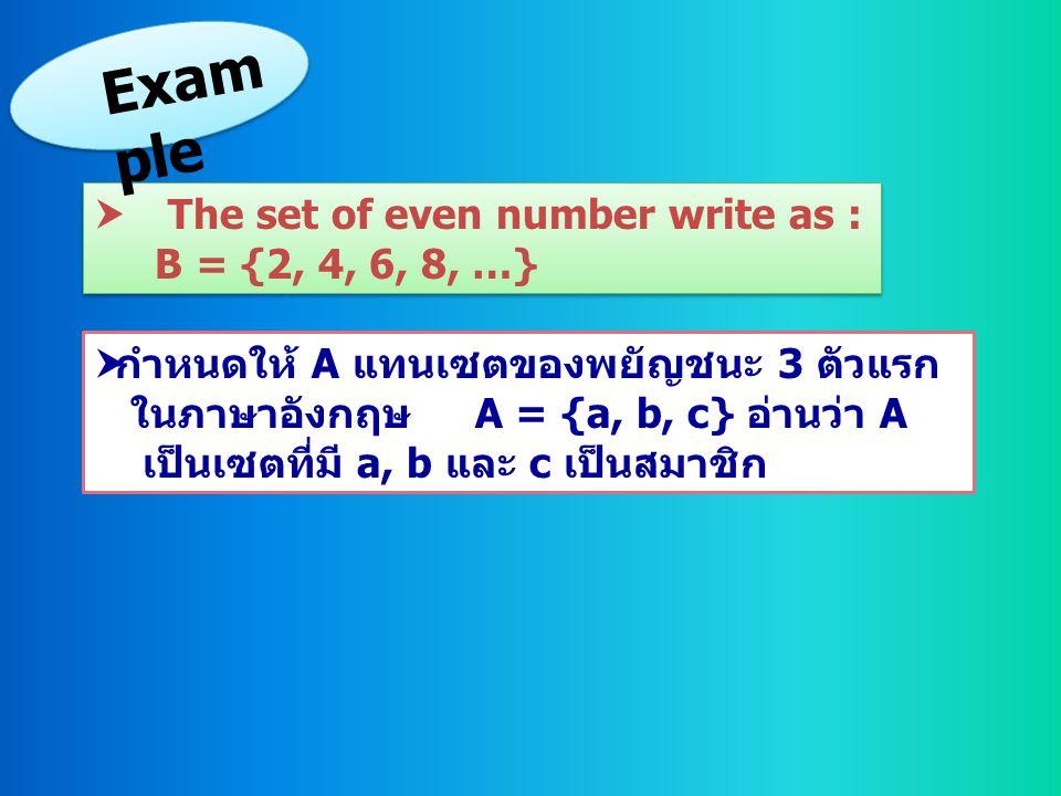  กำหนดให้ A แทนเซตของพยัญชนะ 3 ตัวแรก ในภาษาอังกฤษ A = {a, b, c} อ่านว่า A เป็นเซตที่มี a, b และ c เป็นสมาชิก  The set of even number write as : B =