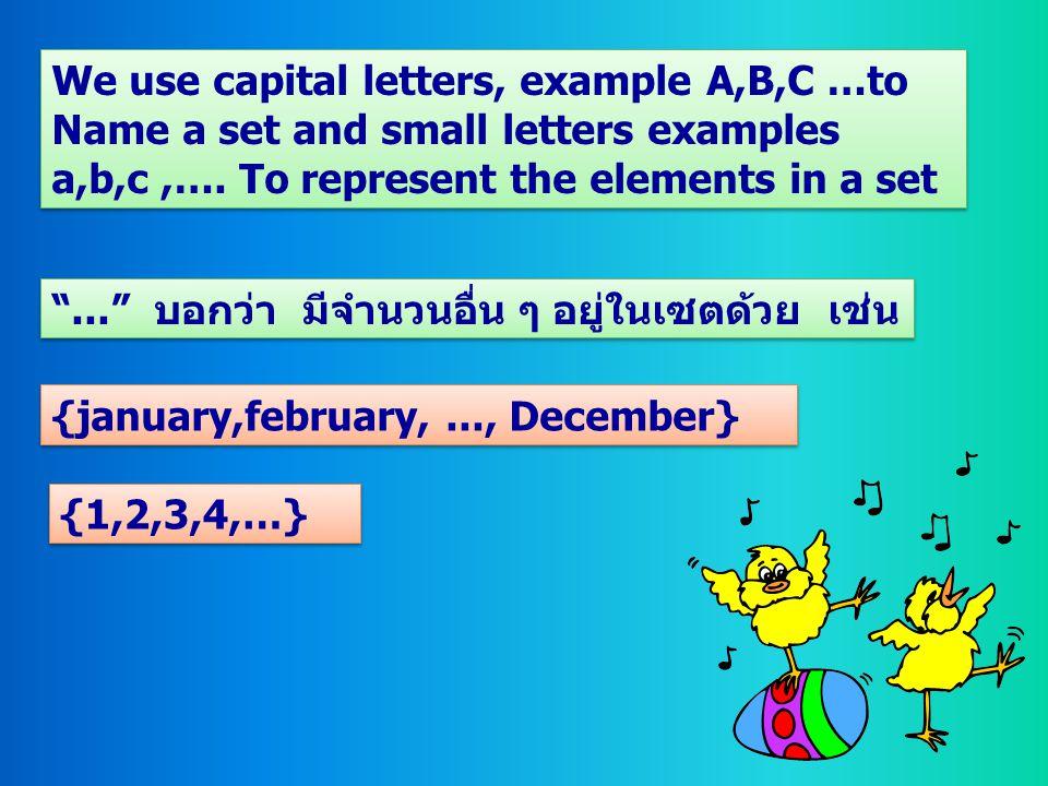 """""""..."""" บอกว่า มีจำนวนอื่น ๆ อยู่ในเซตด้วย เช่น {january,february,..., December} We use capital letters, example A,B,C …to Name a set and small letters"""