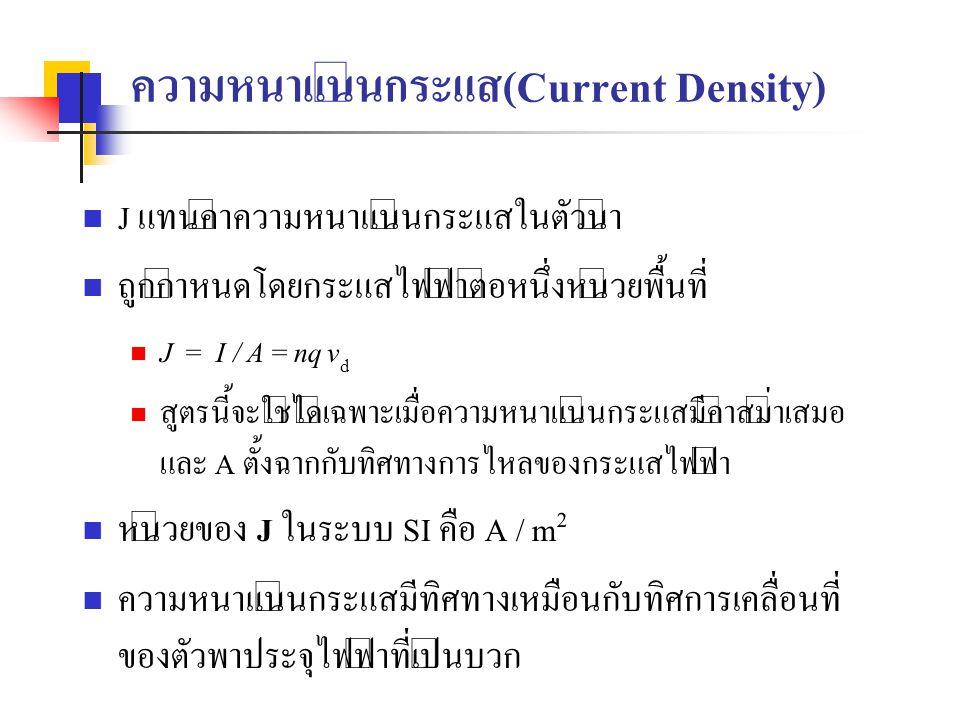 ความหนาแน่นกระแส(Current Density) J แทนค่าความหนาแน่นกระแสในตัวนำ ถูกกำหนดโดยกระแสไฟฟ้าต่อหนึ่งหน่วยพื้นที่ J = I / A = nq v d สูตรนี้จะใช้ได้เฉพาะเมื