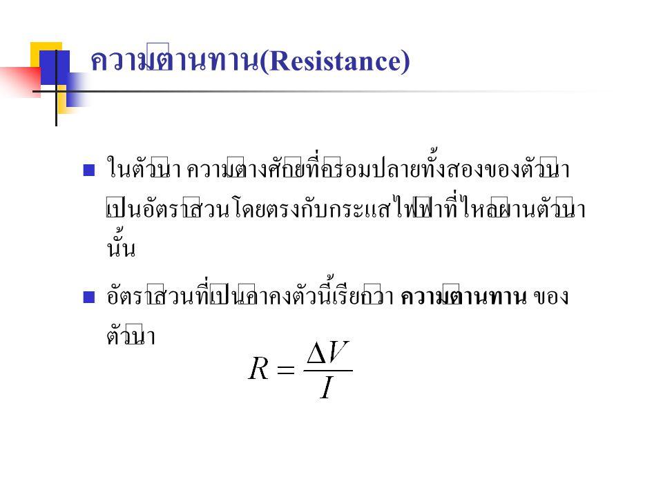 ความต้านทาน(Resistance) ในตัวนำ ความต่างศักย์ที่คร่อมปลายทั้งสองของตัวนำ เป็นอัตราส่วนโดยตรงกับกระแสไฟฟ้าที่ไหลผ่านตัวนำ นั้น อัตราส่วนที่เป็นค่าคงตัว