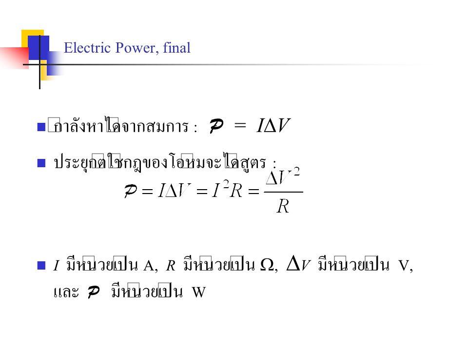 Electric Power, final กำลังหาได้จากสมการ : P = I  V ประยุกต์ใช้กฎของโอห์มจะได้สูตร : I มีหน่วยเป็น A, R มีหน่วยเป็น ,  V มีหน่วยเป็น V, และ P มีหน่