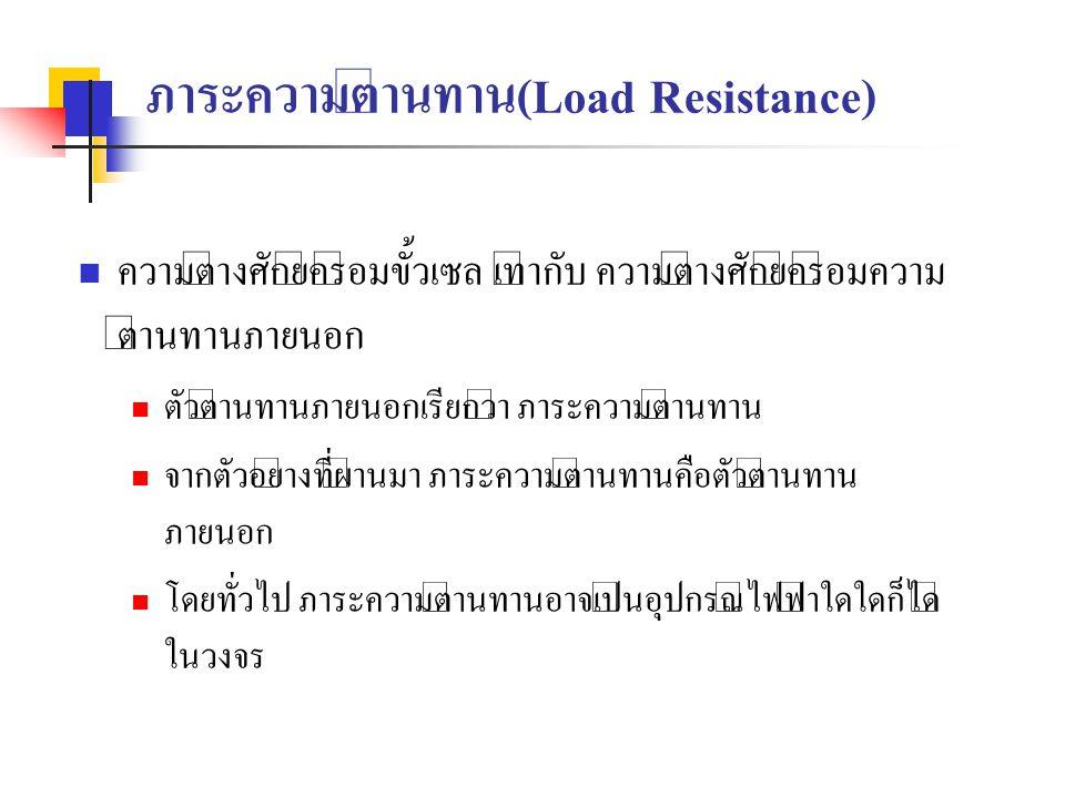 ภาระความต้านทาน(Load Resistance) ความต่างศักย์คร่อมขั้วเซล เท่ากับ ความต่างศักย์คร่อมความ ต้านทานภายนอก ตัวต้านทานภายนอกเรียกว่า ภาระความต้านทาน จากตั