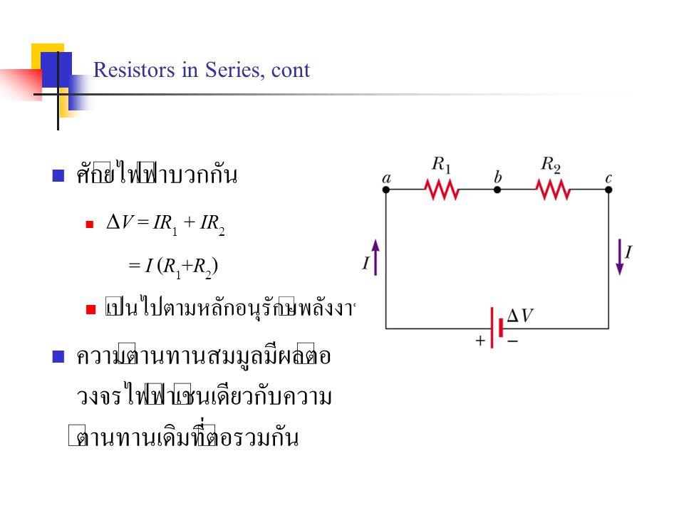 Resistors in Series, cont ศักย์ไฟฟ้าบวกกัน  V = IR 1 + IR 2 = I (R 1 +R 2 ) เป็นไปตามหลักอนุรักษ์พลังงาน ความต้านทานสมมูลมีผลต่อ วงจรไฟฟ้าเช่นเดียวกั